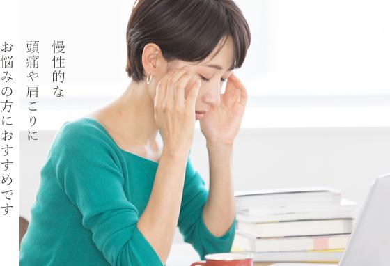 慢性的な頭痛や肩こりにお悩みの方におすすめです